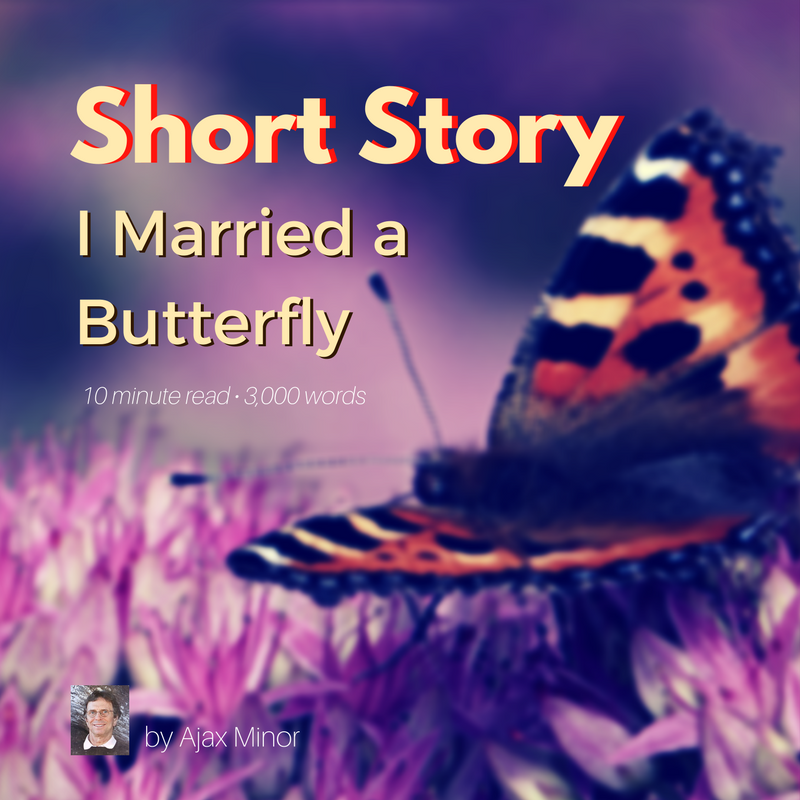 Short Story by Ajax Minor, I Married a Butterfly. 10 minute read, 3,000 words.