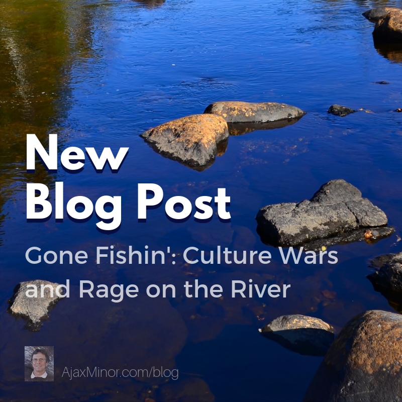 New Blog Post by Author Ajax Minor: Gone Fishin': Culture Wars and Rage on the River